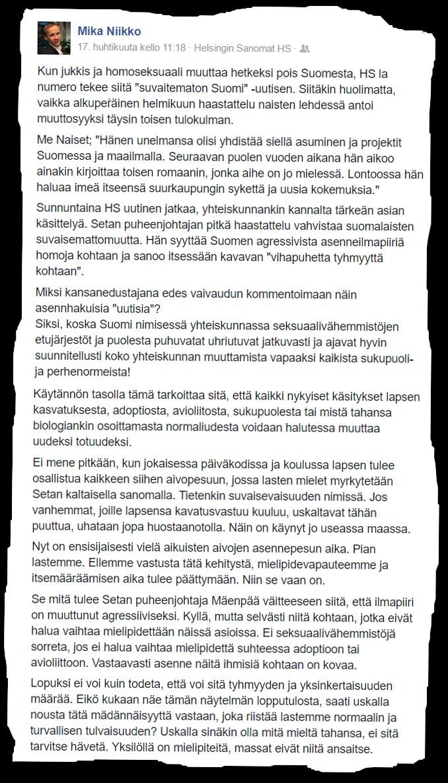 """Kun jukkis ja homoseksuaali muuttaa hetkeksi pois Suomesta, HS la numero tekee siitä """"suvaitematon Suomi"""" -uutisen. Siitäkin huolimatta, vaikka alkupeŕäinen helmikuun haastattelu naisten lehdessä antoi muuttosyyksi täysin toisen tulokulman. Me Naiset; """"Hänen unelmansa olisi yhdistää siellä asuminen ja projektit Suomessa ja maailmalla. Seuraavan puolen vuoden aikana hän aikoo ainakin kirjoittaa toisen romaanin, jonka aihe on jo mielessä. Lontoossa hän haluaa imeä itseensä suurkaupungin sykettä ja uusia kokemuksia."""" Sunnuntaina HS uutinen jatkaa, yhteiskunnankin kannalta tärkeän asian käsittelyä. Setan puheenjohtajan pitkä haastattelu vahvistaa suomalaisten suvaisemattomuutta. Hän syyttää Suomen agressivista asenneilmapiiriä homoja kohtaan ja sanoo itsessään kavavan """"vihapuhetta tyhmyyttä kohtaan"""". Miksi kansanedustajana edes vaivaudun kommentoimaan näin asennhakuisia """"uutisia""""? Siksi, koska Suomi nimisessä yhteiskunnassa seksuaalivähemmistöjen etujärjestöt ja puolesta puhuvatat uhriutuvat jatkuvasti ja ajavat hyvin suunnitellusti koko yhteiskunnan muuttamista vapaaksi kaikista sukupuoli- ja perhenormeista! Käytännön tasolla tämä tarkoittaa sitä, että kaikki nykyiset käsitykset lapsen kasvatuksesta, adoptiosta, avioliitosta, sukupuolesta tai mistä tahansa biologiankin osoittamasta normaliudesta voidaan halutessa muuttaa uudeksi totuudeksi. Ei mene pitkään, kun jokaisessa päiväkodissa ja koulussa lapsen tulee osallistua kaikkeen siihen aivopesuun, jossa lasten mielet myrkytetään Setan kaltaisella sanomalla. Tietenkin suvaisevaisuuden nimissä. Jos vanhemmat, joille lapsensa kavatusvastuu kuuluu, uskaltavat tähän puuttua, uhataan jopa huostaanotolla. Näin on käynyt jo useassa maassa. Nyt on ensisijaisesti vielä aikuisten aivojen asennepesun aika. Pian lastemme. Ellemme vastusta tätä kehitystä, mielipidevapauteemme ja itsemääräämisen aika tulee päättymään. Niin se vaan on. Se mitä tulee Setan puheenjohtaja Mäenpää väitteeseen siitä, että ilmapiiri on muuttunut agressiivis"""